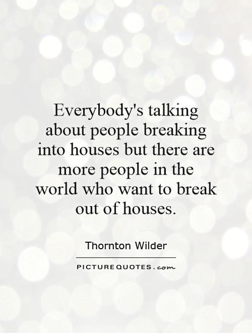 Everybody's talking about people breaking into houses but there are more people in the world who want to break out of houses Picture Quote #1