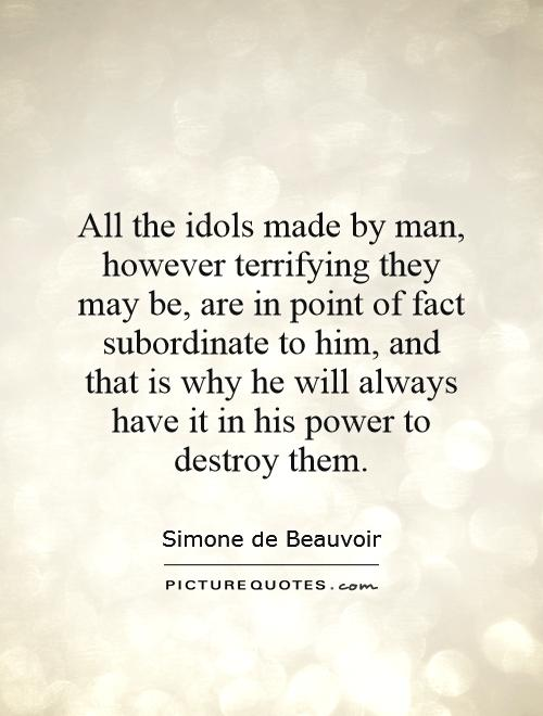 All the idols made by man, however terrifying they may be, are in point of fact subordinate to him, and that is why he will always have it in his power to destroy them Picture Quote #1