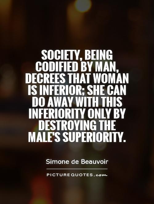 Society, being codified by man, decrees that woman is inferior; she can do away with this inferiority only by destroying the male's superiority Picture Quote #1