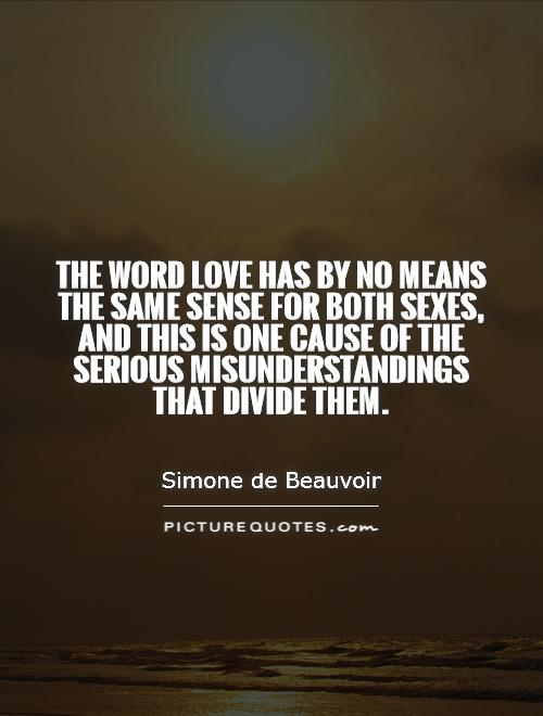 The word love has by no means the same sense for both sexes, and this is one cause of the serious misunderstandings that divide them Picture Quote #1