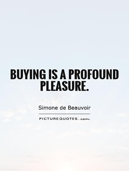Buying is a profound pleasure Picture Quote #1