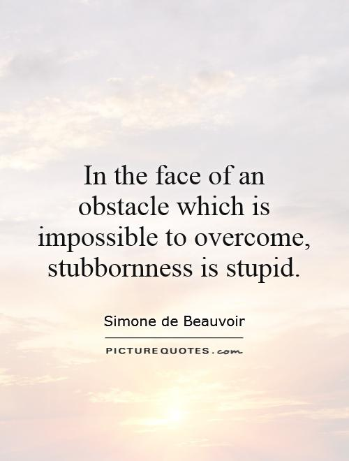 In the face of an obstacle which is impossible to overcome, stubbornness is stupid Picture Quote #1