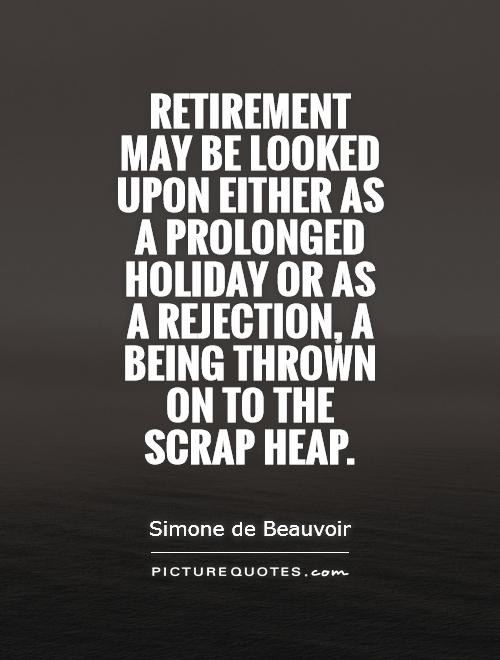 Retirement may be looked upon either as a prolonged holiday or as a rejection, a being thrown on to the scrap heap Picture Quote #1
