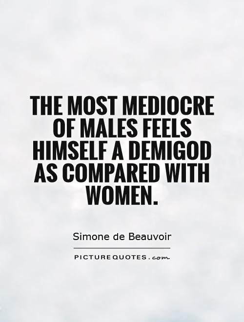 The most mediocre of males feels himself a demigod as compared with women Picture Quote #1
