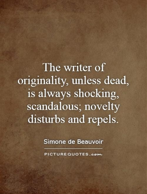 The writer of originality, unless dead, is always shocking, scandalous; novelty disturbs and repels Picture Quote #1