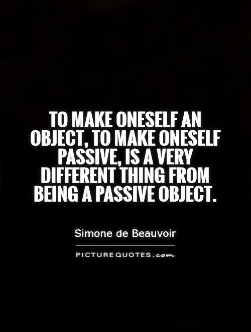 To make oneself an object, to make oneself passive, is a very different thing from being a passive object Picture Quote #1