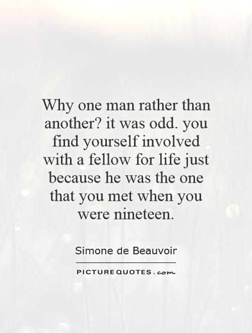 Why one man rather than another? it was odd. you find yourself involved with a fellow for life just because he was the one that you met when you were nineteen Picture Quote #1