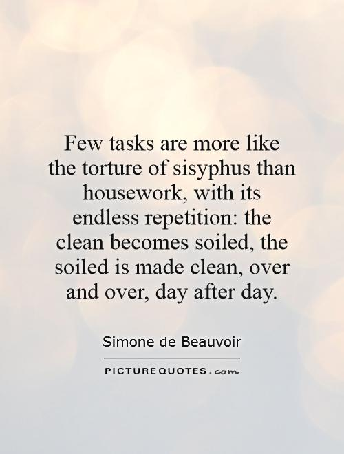 Few tasks are more like the torture of sisyphus than housework, with its endless repetition: the clean becomes soiled, the soiled is made clean, over and over, day after day Picture Quote #1