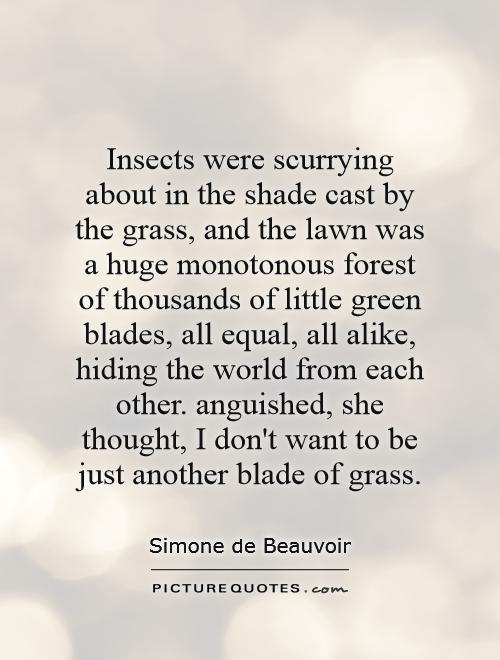 Insects were scurrying about in the shade cast by the grass, and the lawn was a huge monotonous forest of thousands of little green blades, all equal, all alike, hiding the world from each other. anguished, she thought, I don't want to be just another blade of grass Picture Quote #1