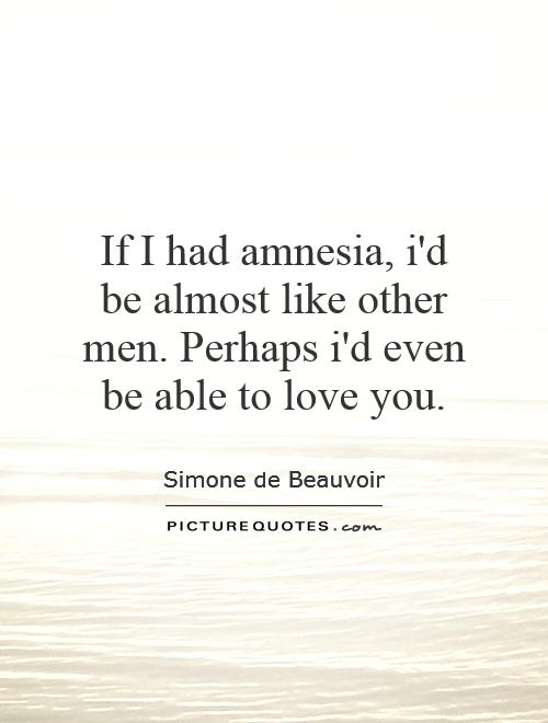 If I had amnesia, i'd be almost like other men. Perhaps i'd even be able to love you Picture Quote #1