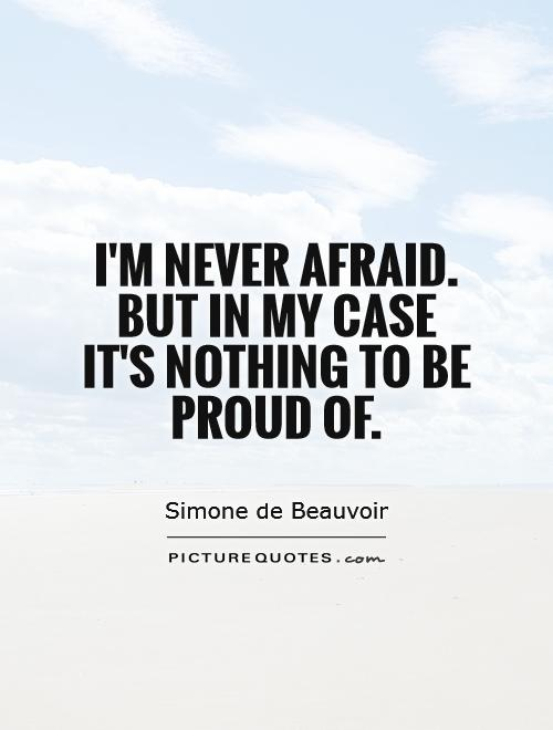 I'm never afraid. But in my case it's nothing to be proud of Picture Quote #1
