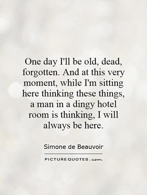 One day I'll be old, dead, forgotten. And at this very moment, while I'm sitting here thinking these things, a man in a dingy hotel room is thinking, I will always be here Picture Quote #1