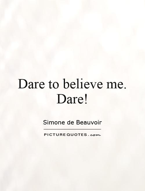 Dare to believe me. Dare! Picture Quote #1