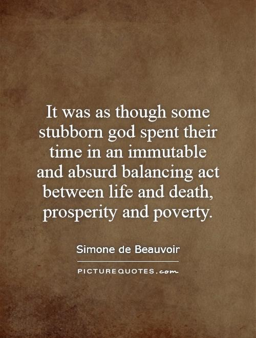 It was as though some stubborn god spent their time in an immutable and absurd balancing act between life and death, prosperity and poverty Picture Quote #1