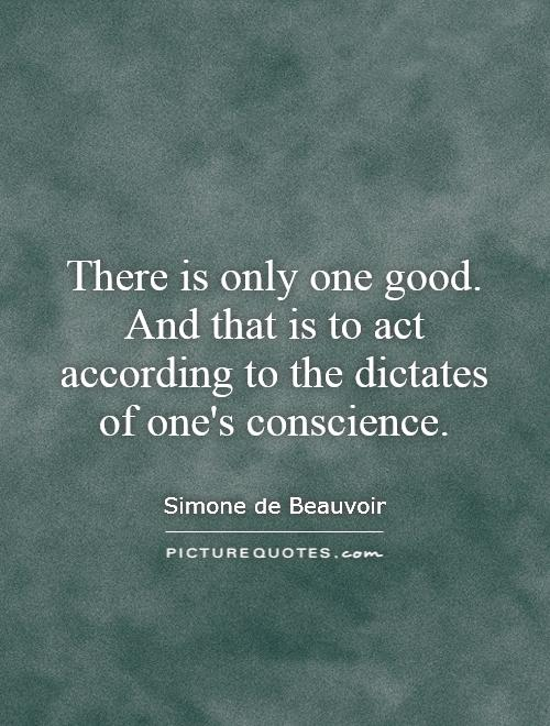 There is only one good. And that is to act according to the dictates of one's conscience Picture Quote #1