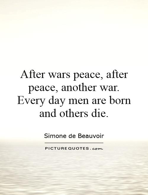 After wars peace, after peace, another war. Every day men are born and others die Picture Quote #1
