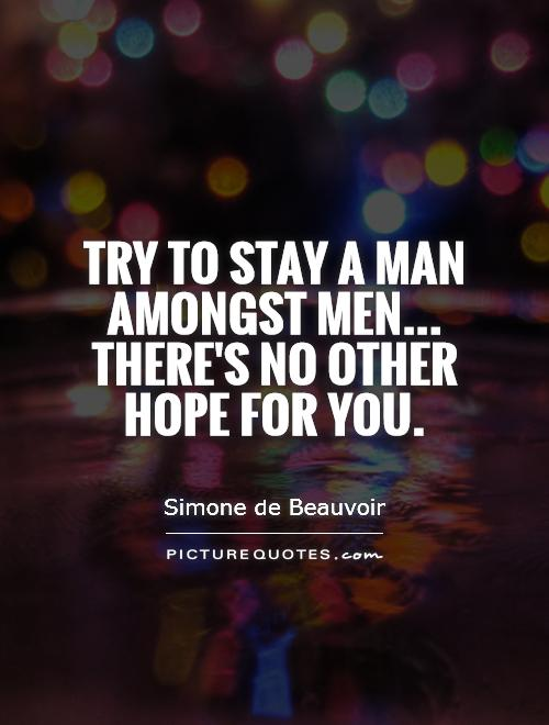 Try to stay a man amongst men... There's no other hope for you Picture Quote #1