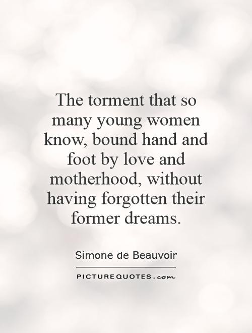 The torment that so many young women know, bound hand and foot by love and motherhood, without having forgotten their former dreams Picture Quote #1