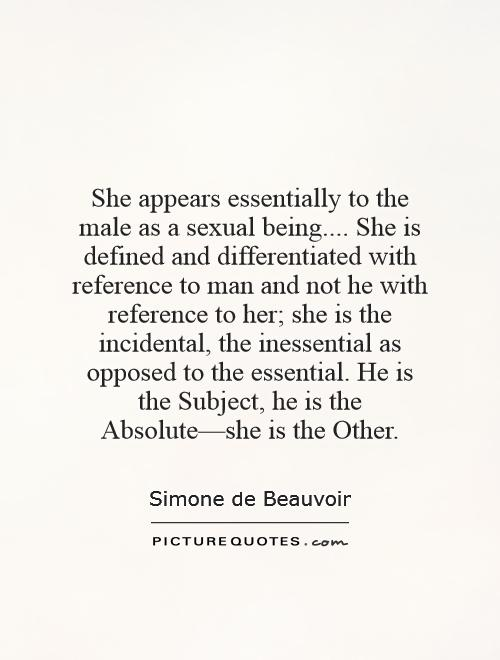 She appears essentially to the male as a sexual being.... She is defined and differentiated with reference to man and not he with reference to her; she is the incidental, the inessential as opposed to the essential. He is the Subject, he is the Absolute—she is the Other Picture Quote #1