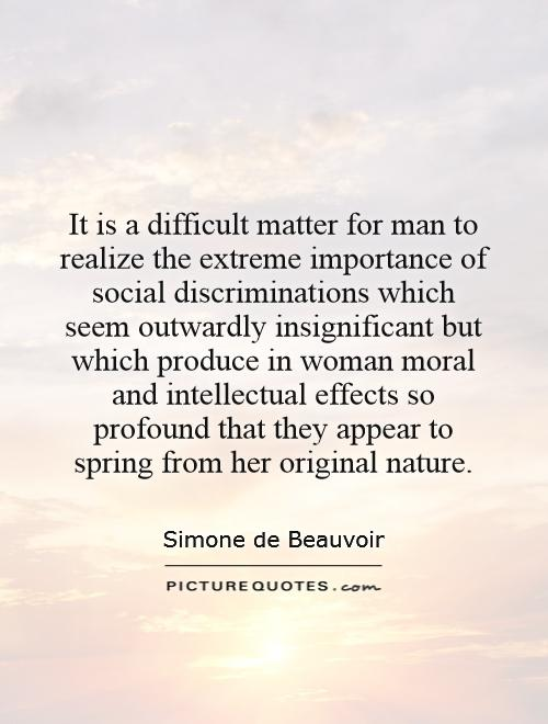 It is a difficult matter for man to realize the extreme importance of social discriminations which seem outwardly insignificant but which produce in woman moral and intellectual effects so profound that they appear to spring from her original nature Picture Quote #1