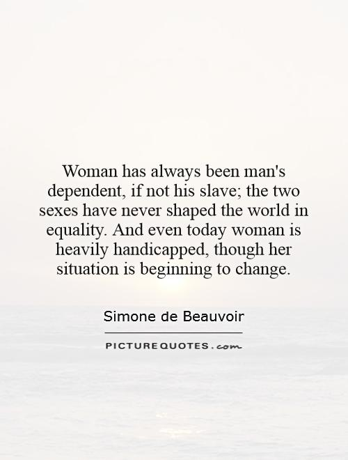 Woman has always been man's dependent, if not his slave; the two sexes have never shaped the world in equality. And even today woman is heavily handicapped, though her situation is beginning to change Picture Quote #1