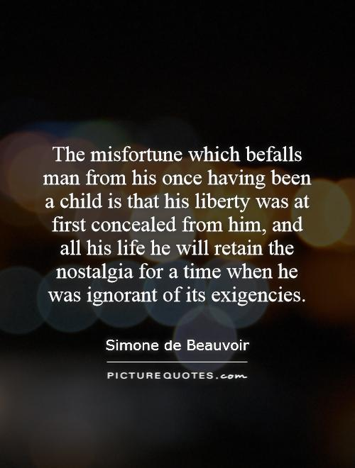 The misfortune which befalls man from his once having been a child is that his liberty was at first concealed from him, and all his life he will retain the nostalgia for a time when he was ignorant of its exigencies Picture Quote #1