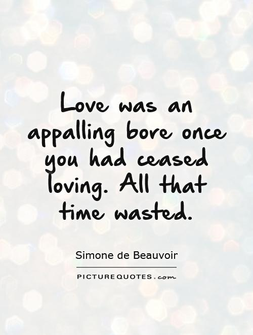 Love was an appalling bore once you had ceased loving. All that time wasted Picture Quote #1
