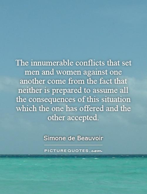 The innumerable conflicts that set men and women against one another come from the fact that neither is prepared to assume all the consequences of this situation which the one has offered and the other accepted Picture Quote #1