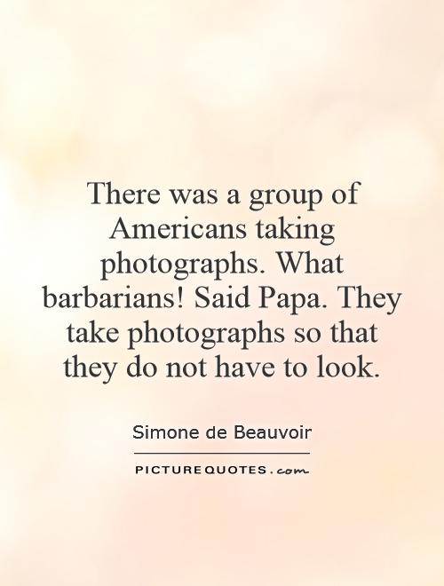 There was a group of Americans taking photographs. What barbarians! Said Papa. They take photographs so that they do not have to look Picture Quote #1