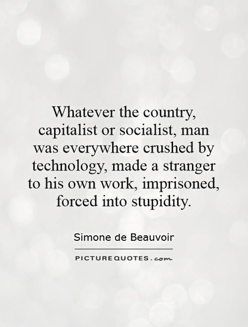 Whatever the country, capitalist or socialist, man was everywhere crushed by technology, made a stranger to his own work, imprisoned, forced into stupidity Picture Quote #1