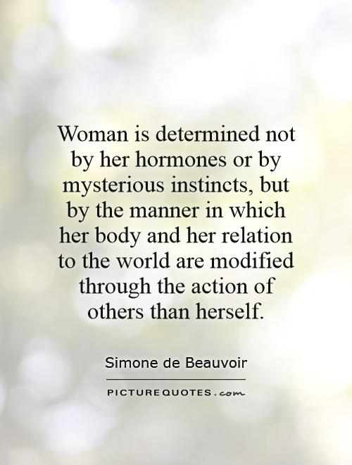 Woman is determined not by her hormones or by mysterious instincts, but by the manner in which her body and her relation to the world are modified through the action of others than herself Picture Quote #1