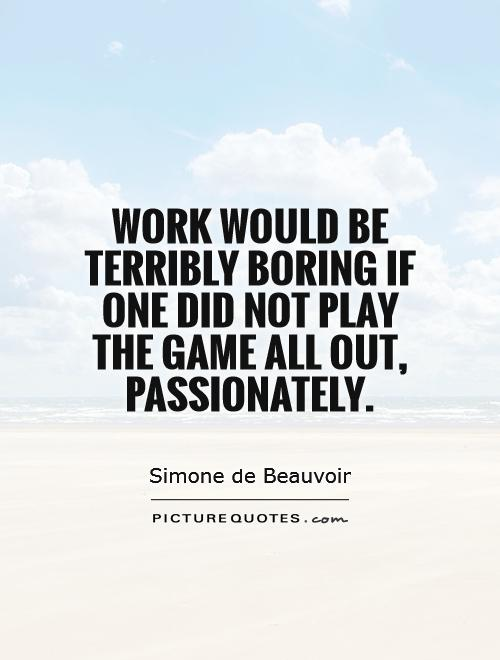 Work would be terribly boring if one did not play the game all out, passionately Picture Quote #1