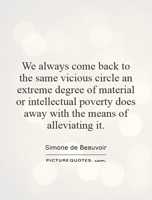 We always come back to the same vicious circle   an extreme degree of material or intellectual poverty does away with the means of alleviating it Picture Quote #1