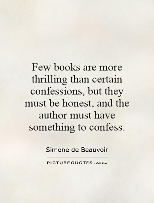 Few books are more thrilling than certain confessions, but they must be honest, and the author must have something to confess Picture Quote #1