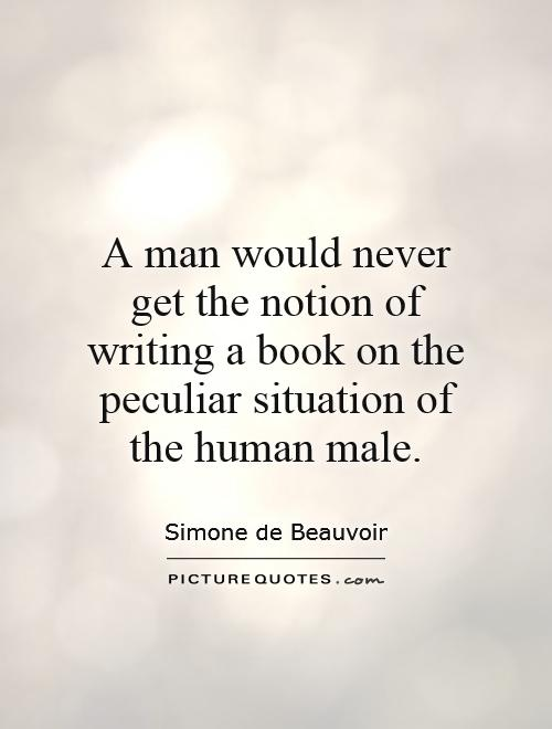 A man would never get the notion of writing a book on the peculiar situation of the human male Picture Quote #1