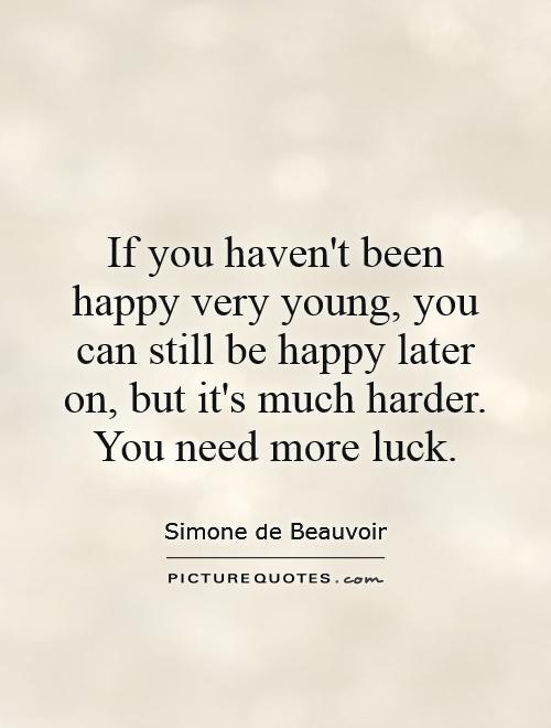 If you haven't been happy very young, you can still be happy later on, but it's much harder. You need more luck Picture Quote #1