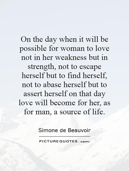 On the day when it will be possible for woman to love not in her weakness but in strength, not to escape herself but to find herself, not to abase herself but to assert herself   on that day love will become for her, as for man, a source of life Picture Quote #1