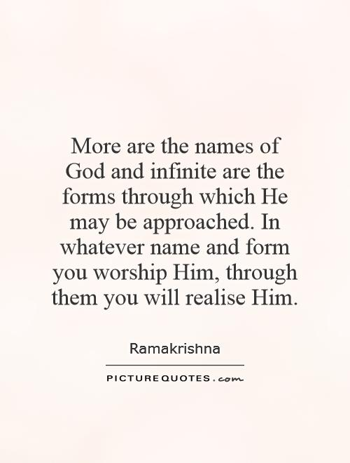 More are the names of God and infinite are the forms through which He may be approached. In whatever name and form you worship Him, through them you will realise Him Picture Quote #1