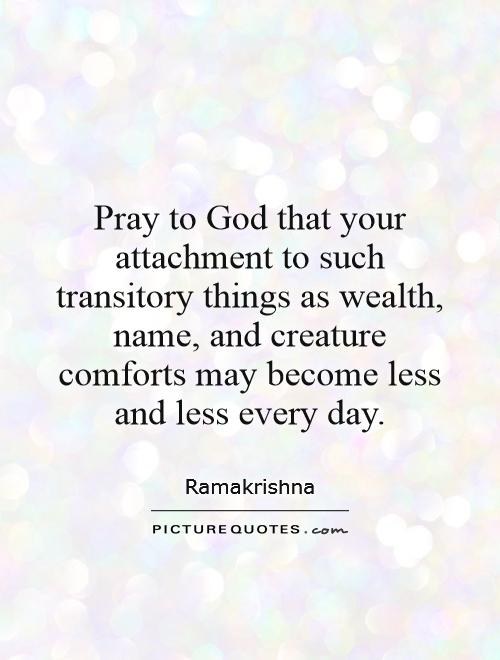 Pray to God that your attachment to such transitory things as wealth, name, and creature comforts may become less and less every day Picture Quote #1