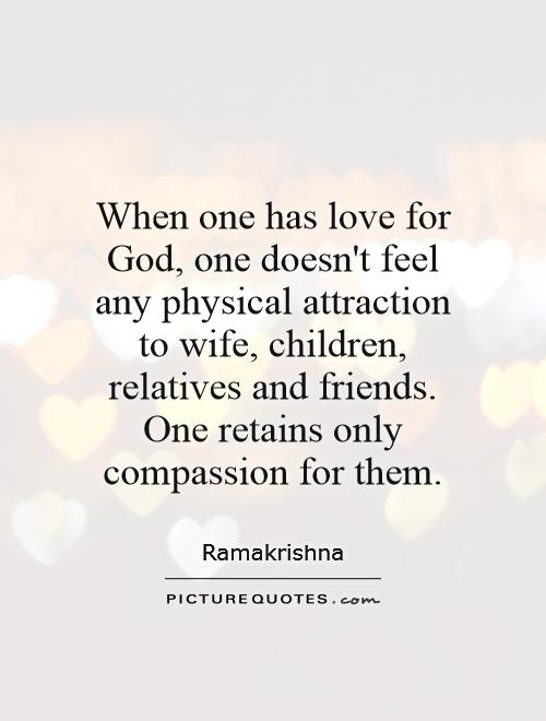 When one has love for God, one doesn't feel any physical attraction to wife, children, relatives and friends. One retains only compassion for them Picture Quote #1