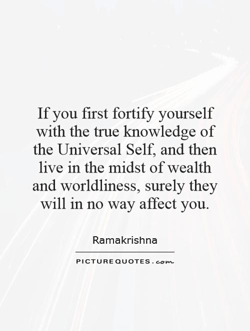 If you first fortify yourself with the true knowledge of the Universal Self, and then live in the midst of wealth and worldliness, surely they will in no way affect you Picture Quote #1