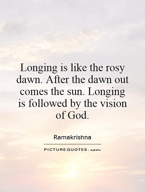Longing is like the rosy dawn. After the dawn out comes the sun. Longing is followed by the vision of God Picture Quote #1