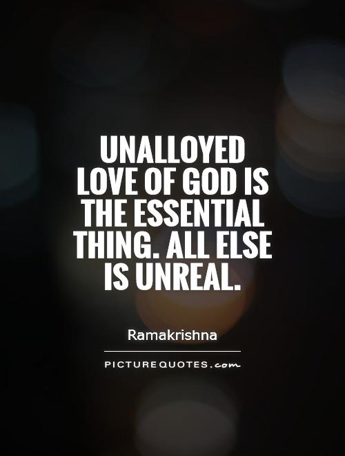 Unalloyed love of God is the essential thing. All else is unreal Picture Quote #1
