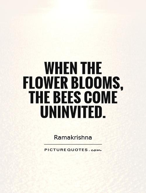 When the flower blooms, the bees come uninvited Picture Quote #1