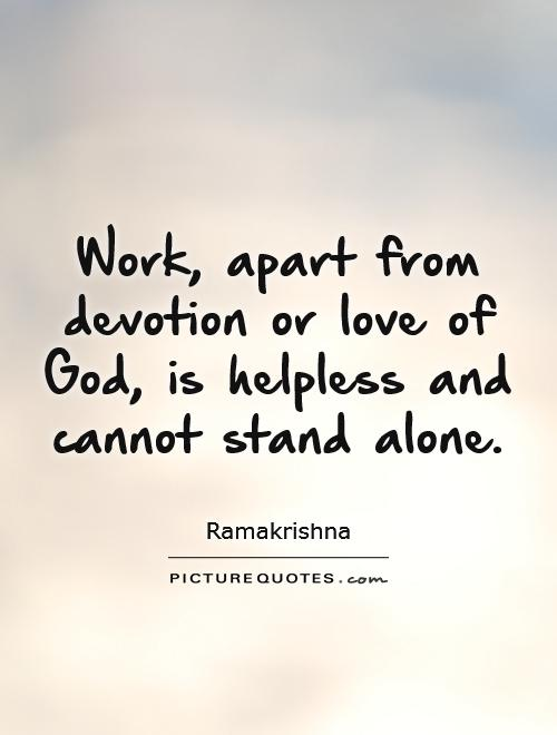 Work, apart from devotion or love of God, is helpless and cannot stand alone Picture Quote #1