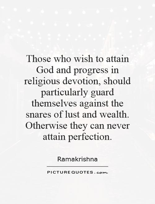Those who wish to attain God and progress in religious devotion, should particularly guard themselves against the snares of lust and wealth. Otherwise they can never attain perfection Picture Quote #1