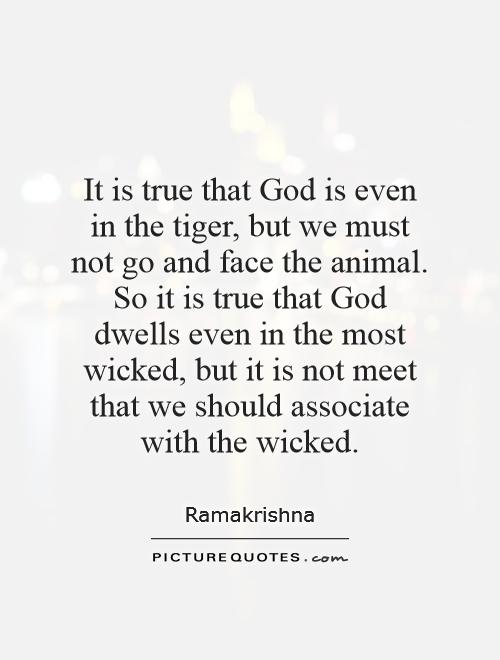 It is true that God is even in the tiger, but we must not go and face the animal. So it is true that God dwells even in the most wicked, but it is not meet that we should associate with the wicked Picture Quote #1