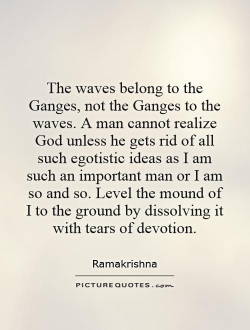 The waves belong to the Ganges, not the Ganges to the waves. A man cannot realize God unless he gets rid of all such egotistic ideas as I am such an important man or I am so and so. Level the mound of I to the ground by dissolving it with tears of devotion Picture Quote #1