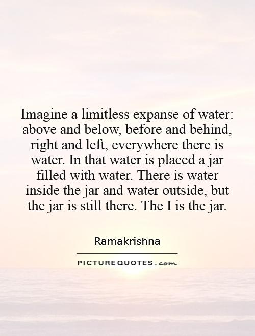 Imagine a limitless expanse of water: above and below, before and behind, right and left, everywhere there is water. In that water is placed a jar filled with water. There is water inside the jar and water outside, but the jar is still there. The I is the jar Picture Quote #1