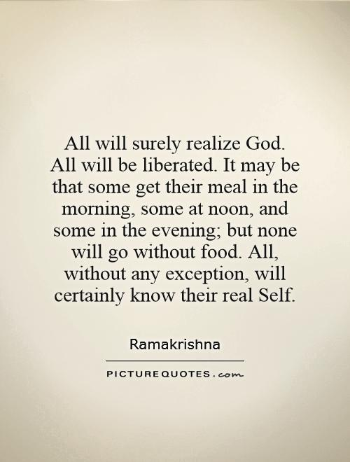 All will surely realize God. All will be liberated. It may be that some get their meal in the morning, some at noon, and some in the evening; but none will go without food. All, without any exception, will certainly know their real Self Picture Quote #1